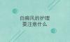 北京治疗权威专家讲解白癜风应该怎么护理?